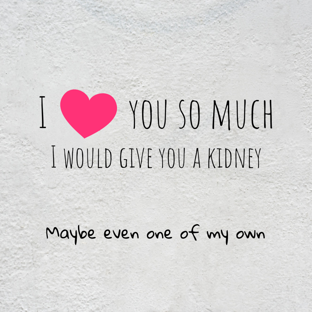 I love you so much I would give you a kidney Maybe even one of my own Square Design