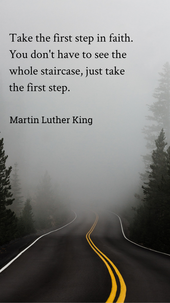 Take the first step in faith. You don't have to see the whole staircase, just take the first step. Martin Luther King Quotes Instagram Story