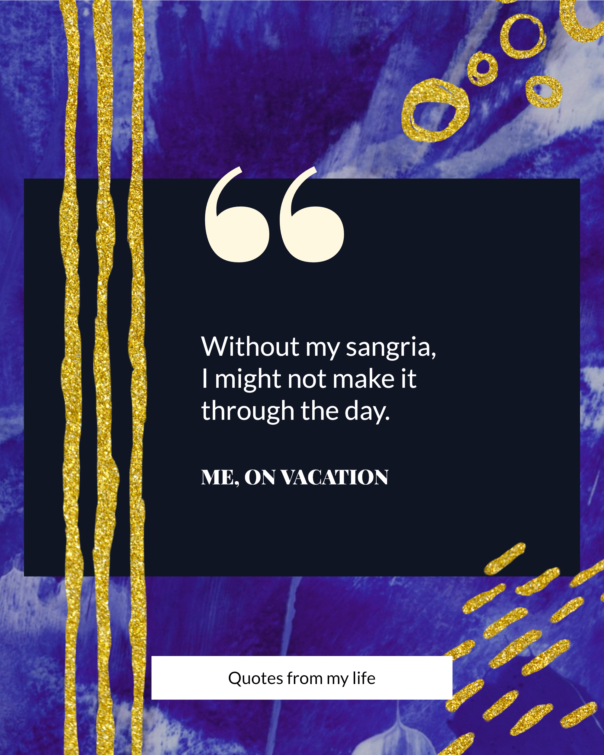 "#bluegold Post collection - "" Without my sangria, I might not make it through the day. ME, ON VACATION Quotes from my life Instagram Post Template"